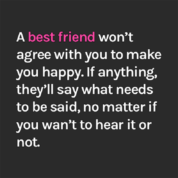 A best friend won't agree with you to make you happy. If anything, they'll say what needs to be said, no matter if you wan't to hear it or not