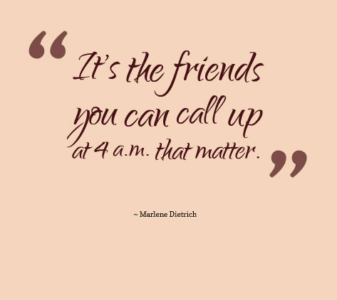 Aceasta's the friends you can call up at 4 a.m. that matter - Marlene Dietrich.