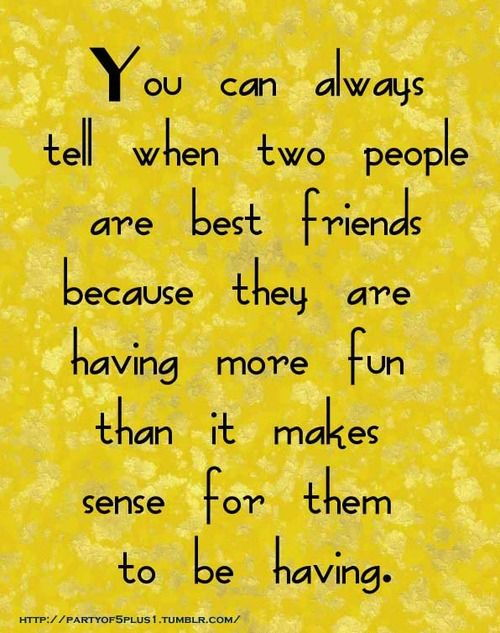 Tu can always tell when two people are best friends because they are having more fun than it makes sense for them to be having.